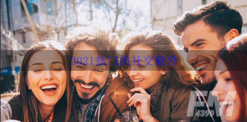 2021热门的社交软件 最为火爆社交软件盘点