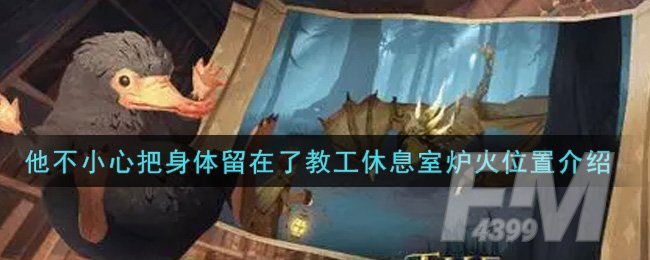 《哈利波特:魔法觉醒》他不小心把身体留在了教工休息室炉火位置介绍