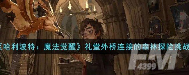《哈利波特:魔法觉醒》礼堂外桥连接的森林探险挑战攻略