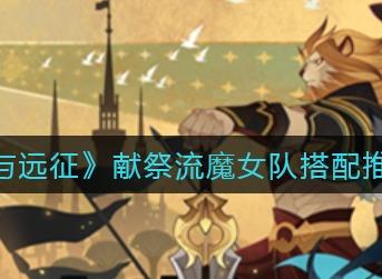 剑与远征献祭流魔女队搭配推荐 剑与远征献祭流魔女队怎么搭配